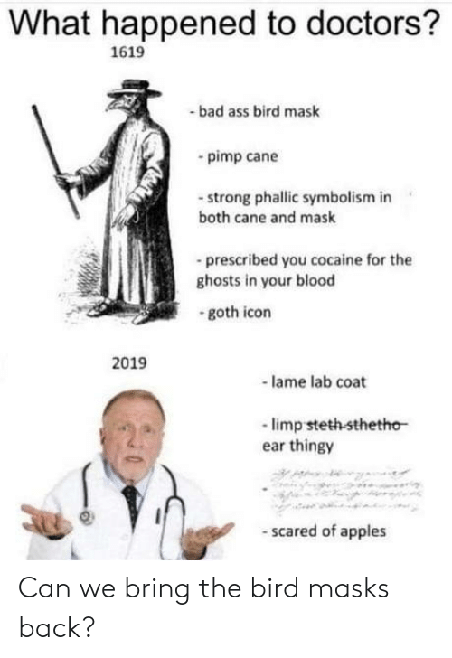 Bad, Cocaine, and Strong: What happened to doctors?  1619  bad ass bird mask  pimp cane  -strong phallic symbolism in  both cane and mask  -prescribed you cocaine for the  ghosts in your blood  goth icon  2019  lame lab coat  -limp steth sthetho  ear thingy  scared of apples Can we bring the bird masks back?