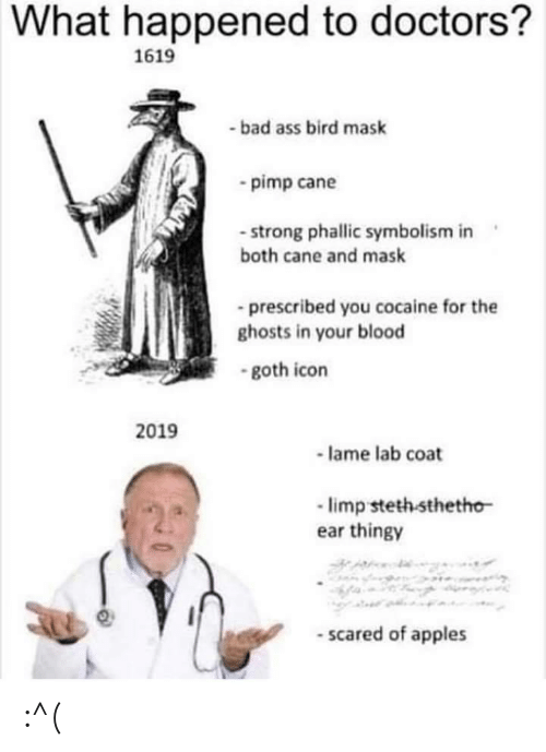 Bad, Cocaine, and Strong: What happened to doctors?  1619  -bad ass bird mask  pimp cane  - strong phallic symbolism in  both cane and mask  prescribed you cocaine for the  ghosts in your blood  -goth icon  2019  lame lab coat  limp steth sthetho  ear thingy  -scared of apples :^(
