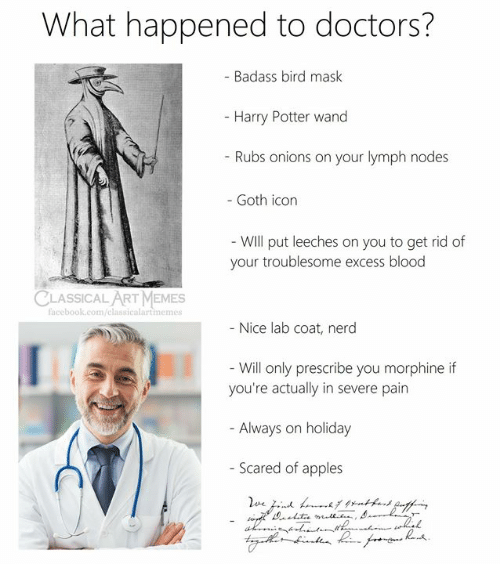 nodes: What happened to doctors?  - Badass bird mask  - Harry Potter wand  - Rubs onions on your lymph nodes  - Goth icon  - Will put leeches on you to get rid of  your troublesome excess blood  CLASSICAL ART MEMES  facebook.com/elassicalartimemes  - Nice lab coat, nerd  - Will only prescribe you morphine if  you're actually in severe pain  - Always on holiday  - Scared of apples  d grntkand Qnffe  ve.d