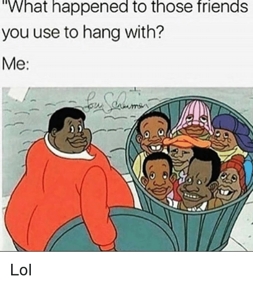 Friends, Funny, and Lol: What happened to those friends  you use to hang with?  Me: Lol