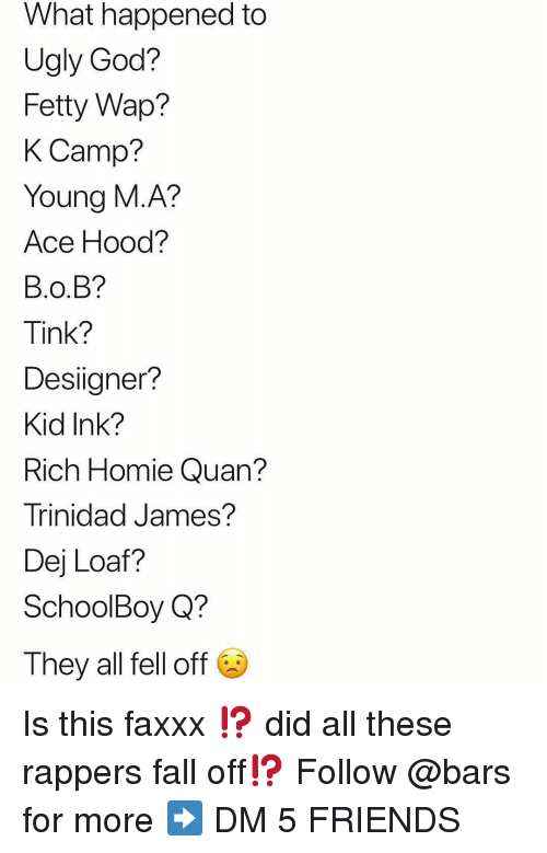 Fetty Wap: What happened to  Ugly God?  Fetty Wap?  K Camp?  Young M.A?  Ace Hood?  B.O.B?  Tink?  Desiigner?  Kid Ink?  Rich Homie Quan?  Trinidad James?  Dej Loaf?  SchoolBoy Q?  They all fell off Is this faxxx ⁉️ did all these rappers fall off⁉️ Follow @bars for more ➡️ DM 5 FRIENDS