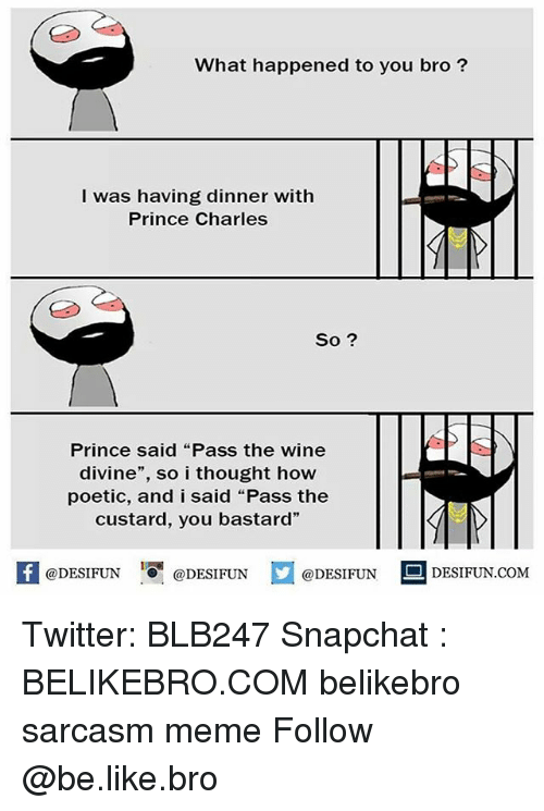 "wining: What happened to you bro?  I was having dinner with  Prince Charles  So ?  Prince said ""Pass the wine  divine"", so i thought how  poetic, and i said ""Pass the  custard, you bastard""  @DESIFUN ig @DESIFUN  @DESIFUN  DESIFUN.COMM Twitter: BLB247 Snapchat : BELIKEBRO.COM belikebro sarcasm meme Follow @be.like.bro"