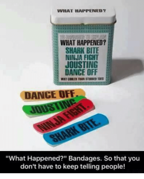 "dance off: WHAT HAPPENED?  WHAT HAPPENED?  SHARK BITE  NINJA FIGHT  JOUSTING  DANCE OFF  WAY COBLER THAN STUBBED TDES  DANCE OFF  ""What Happened?"" Bandages. So that you  don't have to keep telling people!"