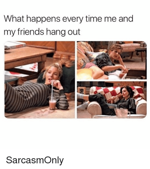 Friends, Funny, and Memes: What happens every time me and  my friends hang out SarcasmOnly