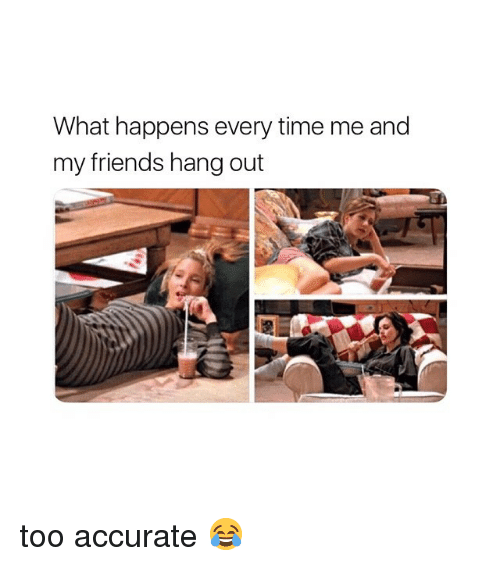 Friends, Time, and Girl Memes: What happens every time me and  my friends hang out too accurate 😂