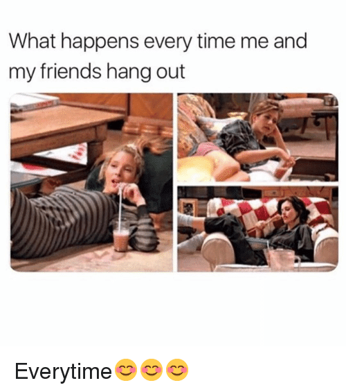 Friends, Funny, and Time: What happens every time me and  my friends hang out Everytime😊😊😊