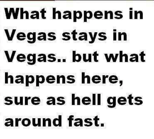 What Happened Here: What happens in  Vegas stays in  Vegas.. but what  happens here,  sure as hell gets  around fast.