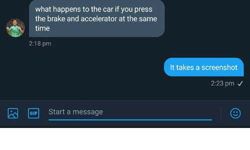 Gif, Time, and Dank Memes: what happens to the car if you press  the brake and accelerator at the same  time  2:18 pm  It takes a screenshot  2:23 pm  GIF Start a message