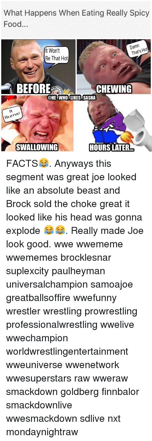 goldberg: What Happens When Eating Really Spicy  Food...  t Won't  Be That Hot  Damn  That's Hot  BEFORE  CHEWING  To  @HELWHOITKES SASHA  @HEIWHO LIKES SASHA  It  Burns  SWALLOWING  HOURS LATER FACTS😂. Anyways this segment was great joe looked like an absolute beast and Brock sold the choke great it looked like his head was gonna explode 😂😂. Really made Joe look good. wwe wwememe wwememes brocklesnar suplexcity paulheyman universalchampion samoajoe greatballsoffire wwefunny wrestler wrestling prowrestling professionalwrestling wwelive wwechampion worldwrestlingentertainment wweuniverse wwenetwork wwesuperstars raw wweraw smackdown goldberg finnbalor smackdownlive wwesmackdown sdlive nxt mondaynightraw
