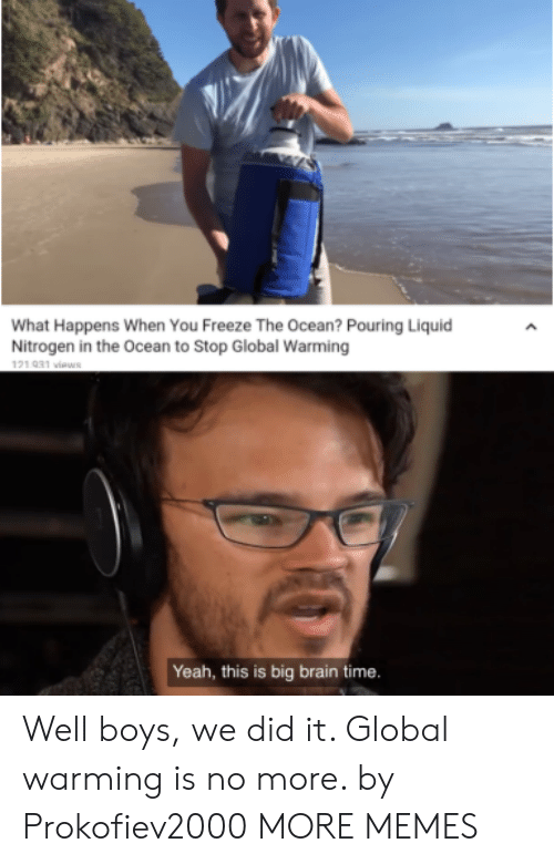 pouring: What Happens When You Freeze The Ocean? Pouring Liquid  Nitrogen in the Ocean to Stop Global Warming  121 031 viaws  Yeah, this is big brain time. Well boys, we did it. Global warming is no more. by Prokofiev2000 MORE MEMES