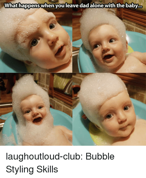 Styling: What happens when you leave dad alone with the baby... laughoutloud-club:  Bubble Styling Skills