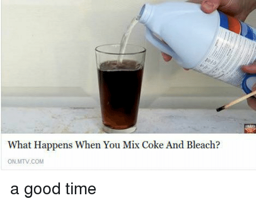 Memes, Mtv, and 🤖: What Happens when You Mix Coke And Bleach?  ON MTV COM a good time