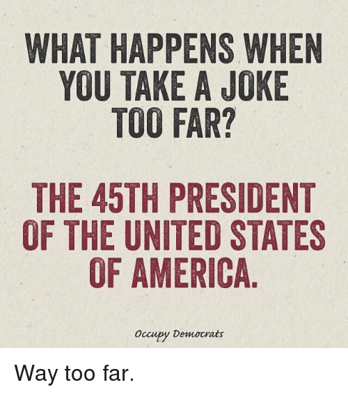presidents of the united states: WHAT HAPPENS WHEN  YOU TAKE A JOKE  TOO FAR?  THE 45TH PRESIDENT  OF THE UNITED STATES  OF AMERICA  occupy Democrats Way too far.