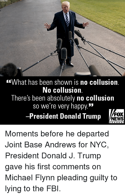 "Donald Trump, Fbi, and Memes: What has been shown is no collusion.  No collusion.  There's been absolutely no collusion  so we're very happy.""  -President Donald Trump  FOX  NEWS Moments before he departed Joint Base Andrews for NYC, President Donald J. Trump gave his first comments on Michael Flynn pleading guilty to lying to the FBI."