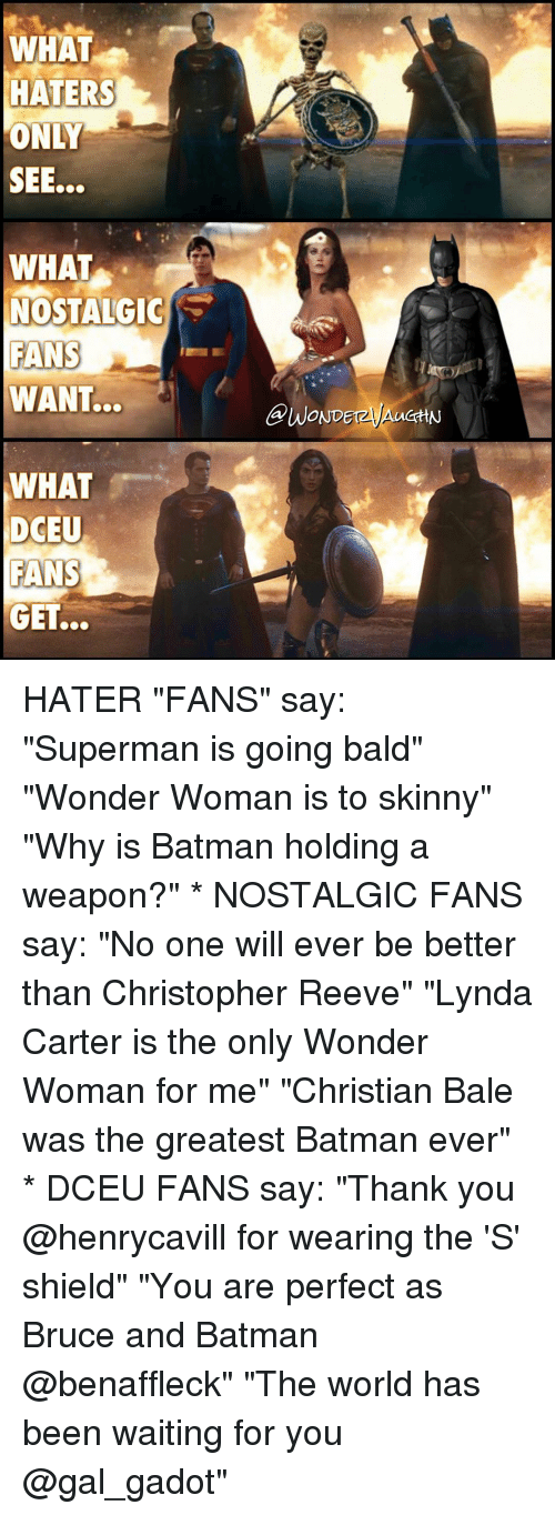 """Batman, Christopher Reeve, and Memes: WHAT  HATERS  ONLY  WHAT  NOSTALGIC  FANS  WANT...  WHAT  DCEU  FANS  GET.  OND HATER """"FANS"""" say: """"Superman is going bald"""" """"Wonder Woman is to skinny"""" """"Why is Batman holding a weapon?"""" * NOSTALGIC FANS say: """"No one will ever be better than Christopher Reeve"""" """"Lynda Carter is the only Wonder Woman for me"""" """"Christian Bale was the greatest Batman ever"""" * DCEU FANS say: """"Thank you @henrycavill for wearing the 'S' shield"""" """"You are perfect as Bruce and Batman @benaffleck"""" """"The world has been waiting for you @gal_gadot"""""""