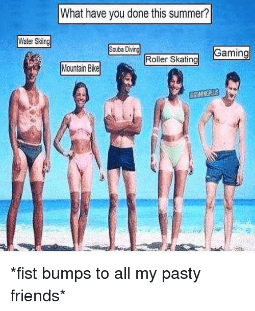 Pasty: What have you done this summer?  Water Skiing  Scuba Divin  Gaing  Roller Skating  Mantan Bia  Mountain Bike  GAMINGPLUS *fist bumps to all my pasty friends*
