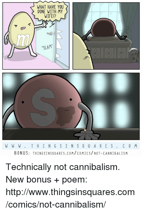 """Memes, Poems, and 🤖: WHAT HAVE YOU  DONE WITH MY  WIFE!?  """"SLAM  W W W T H I N G S IN S Q U A R E S  C O M  BONUS: THINGSINSQUARES.COM COMICS/ NOT-CANNIBALISM Technically not cannibalism.  New bonus + poem: http://www.thingsinsquares.com/comics/not-cannibalism/"""