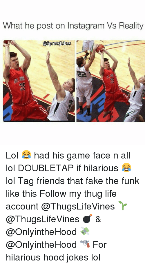 Hood Jokes: What he post on Instagram Vs Reality  @Sports okes Lol 😂 had his game face n all lol DOUBLETAP if hilarious 😂 lol Tag friends that fake the funk like this Follow my thug life account @ThugsLifeVines 🌱 @ThugsLifeVines 💣 & @OnlyintheHood 💸 @OnlyintheHood 🔫 For hilarious hood jokes lol