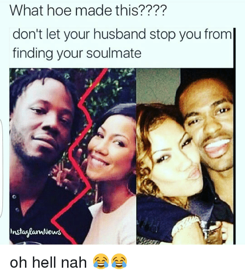 Funny, Hoe, and Hoes: What hoe made this????  don't let your husband stop you from  finding your soulmate  instanlamN  ews oh hell nah 😂😂