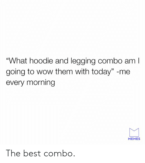 "Legging: ""What hoodie and legging combo aml  going to wow them with today"" -me  every morning  MEMES The best combo."