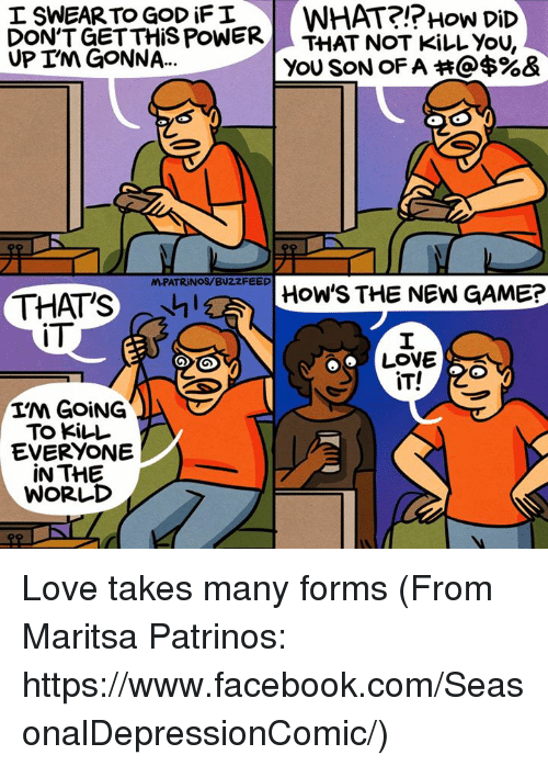 Upine: WHAT?!? How DiD  I SWEAR TO GOD FI  DON'T GET THIS POWER  THAT NOT KiLL YOU  UPIN GONNA...  YOU SON OF A @$%&  M-PATRINOS/BUZZFEED  HOW'S THE NEW GAME?  THATS  IT  LOVE  GOOD  IT!  GOING  TO KILL  EVERYONE  IN THE  WORLD Love takes many forms (From Maritsa Patrinos: https://www.facebook.com/SeasonalDepressionComic/)