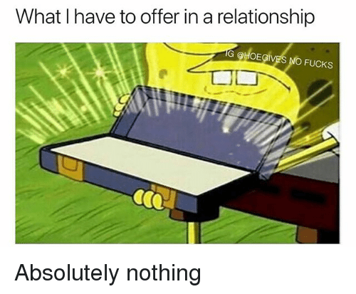 Girl Memes, In a Relationship, and What: What I have to offer in a relationship  G OHOEGIVES NO FUCKS Absolutely nothing