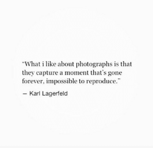 """karl lagerfeld: """"What i like about photographs is that  they capture a moment that's gone  forever, impossible to reproduce  - Karl Lagerfeld"""