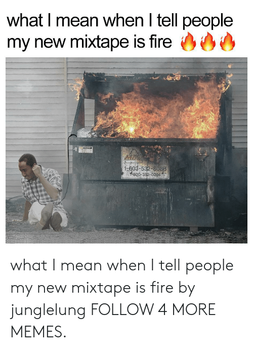 My New Mixtape: what I mean when I tell people  my new mixtape is fire  WASTEQUIP  1-603-532-8088  1-800-382-0204) what I mean when I tell people my new mixtape is fire by junglelung FOLLOW 4 MORE MEMES.