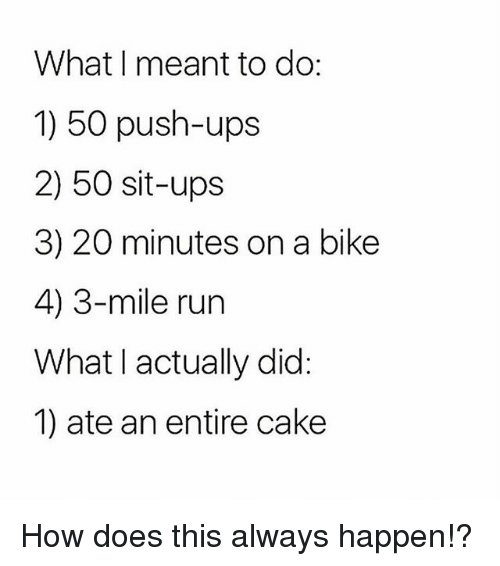 Gym, Run, and Ups: What I meant to do:  1) 50 push-ups  2) 50 sit-ups  3) 20 minutes on a bike  4) 3-mile run  What l actually did  1) ate an entire cake How does this always happen!?