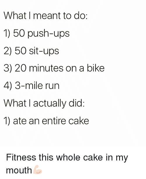 push ups: What I meant to do  1) 50 push-ups  2) 50 sit-ups  3) 20 minutes on a bike  4) 3-mile run  What I actually did  1) ate an entire cake Fitness this whole cake in my mouth💪🏻