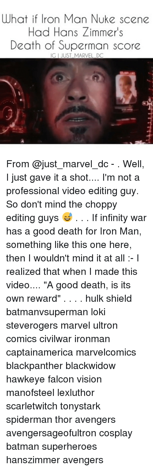 "falcone: What i ne  Had Hans Zimmer's  Death of Superman score  if Iron Man Nuke sce  IG I JUST MARVEL DC From @just_marvel_dc - . Well, I just gave it a shot.... I'm not a professional video editing guy. So don't mind the choppy editing guys 😅 . . . If infinity war has a good death for Iron Man, something like this one here, then I wouldn't mind it at all :- I realized that when I made this video.... ""A good death, is its own reward"" . . . . hulk shield batmanvsuperman loki steverogers marvel ultron comics civilwar ironman captainamerica marvelcomics blackpanther blackwidow hawkeye falcon vision manofsteel lexluthor scarletwitch tonystark spiderman thor avengers avengersageofultron cosplay batman superheroes hanszimmer avengers"