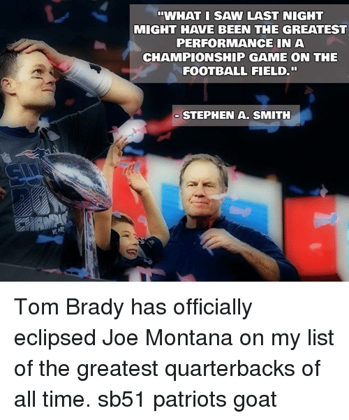 "Joe Montana: ""WHAT I SAW LAST NIGHT  MIGHT HAVE BEEN THE GREATEST  PERFORMANCE IN A  CHAMPIONSHIP GAME ON THE  FOOTBALL FIELD.""  STEPHEN A. SMITH Tom Brady has officially eclipsed Joe Montana on my list of the greatest quarterbacks of all time. sb51 patriots goat"