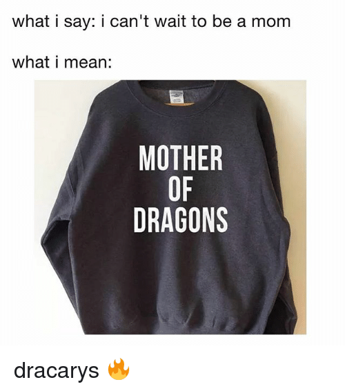 Mean, Relatable, and Dragons: what i say: i can't wait to be a mom  what i mean:  MOTHER  OF  DRAGONS dracarys 🔥