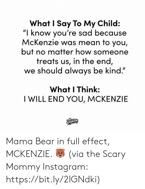 "mama bear: What I Say To My Child:  ""I know you're sad because  McKenzie was mean to you,  but no matter how someone  treats us, in the end  we should always be kind.""  What I Think:  I WILL END YOU, MCKENZIE Mama Bear in full effect, MCKENZIE. 🐻  (via the Scary Mommy Instagram: https://bit.ly/2IGNdki)"