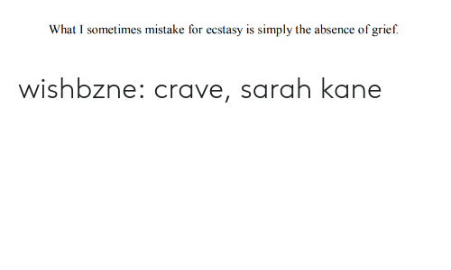 Crave: What I sometimes mistake for ecstasy is simply the absence of grief. wishbzne:  crave, sarah kane