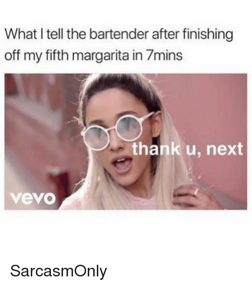 Vevo: What I tell the bartender after finishing  off my fifth margarita in 7mins  thank u, next  vevo SarcasmOnly