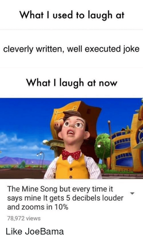 The Mine Song: What I used to laugh at  cleverly written, well executed joke  What I laugh at now  The Mine Song but every time it  says mine lt gets 5 decibels louder  and zooms in 10%  78,972 views Like JoeBama