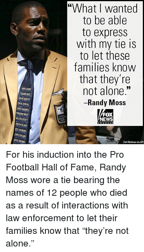 """Being Alone, Football, and Memes: """"What I wanted  to be able  to express  with my tie is  to let these  families know  that they're  not alone.""""  Randy IVIOS  TAMR RICE  AXAI GURLEY  PAUL DNEAL  ERIC GARNETR  FREDE GRA  YALTER SCUTI  FOX  NEWS  ANAA BLAD  EL DENKINS  TON STEHLINS  HABrOWN  (Tori Richman via AP For his induction into the Pro Football Hall of Fame, Randy Moss wore a tie bearing the names of 12 people who died as a result of interactions with law enforcement to let their families know that """"they're not alone."""""""