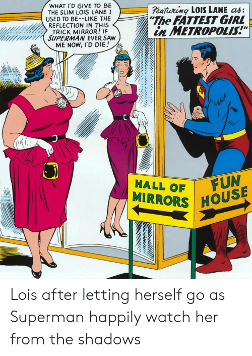 "Shadows: WHAT I'D GIVE TO BE  THE SLIM LOIS LANE I  USED TO BE-LIKE THE  REFLECTION IN THIS  TRICK MIRROR! IF  SUPERMAN EVER SAW  ME NOW, I'D DIE  eatiuring LOISS LANE as:  ""The FATTEST GIRL  in METROPOLIS!""  FUN  MIRRORS HOUSE  HALL OF Lois after letting herself go as Superman happily watch her from the shadows"