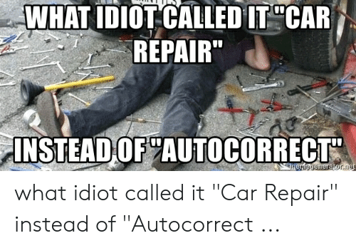 "Car Repair Meme: WHAT IDIOT CALLED IT CAR  REPAIR  INSTEAD OF AUTOCORRECT  mergenerator.net what idiot called it ""Car Repair"" instead of ""Autocorrect ..."
