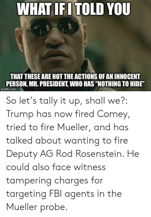 "mr president: WHAT IENTOLD YOU  THAT THESE ARE NOT THE ACTIONS OF AN INNOCENT  PERSON, MR. PRESIDENT, WHO HAS ""NOTHING TO HIDE""  imgflip.conm So let's tally it up, shall we?: Trump has now fired Comey, tried to fire Mueller, and has talked about wanting to fire Deputy AG Rod Rosenstein. He could also face witness tampering charges for targeting FBI agents in the Mueller probe."