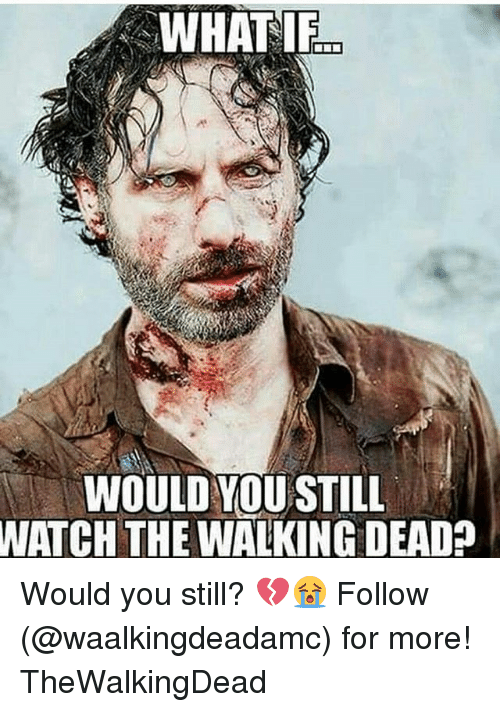 Memes, Watch, and 🤖: WHAT IF  25  WOULD VOU STILL  WATCH THE WALKING DEADA Would you still? 💔😭 Follow (@waalkingdeadamc) for more! TheWalkingDead