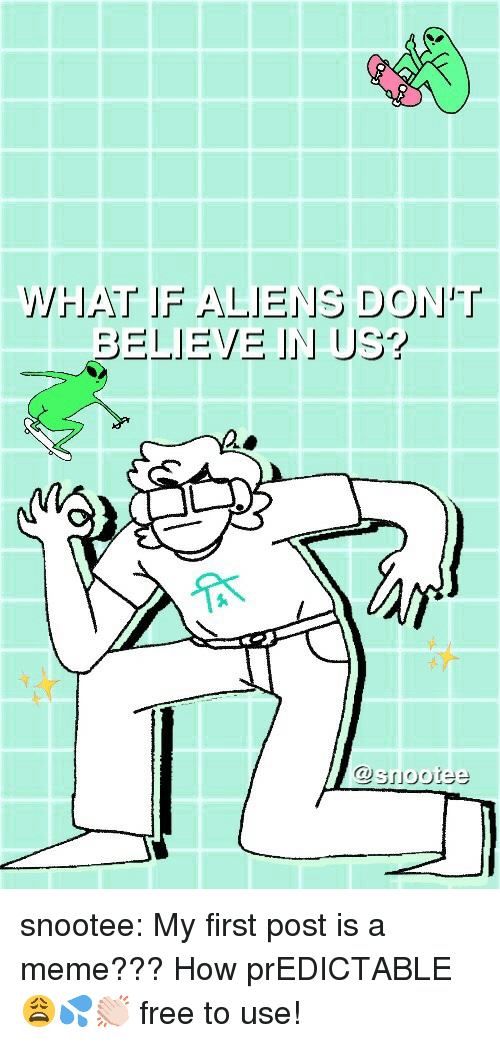 predictable: WHAT IF ALIENS DONT  @snootee snootee: My first post is a meme??? How prEDICTABLE 😩💦👏🏻  free to use!