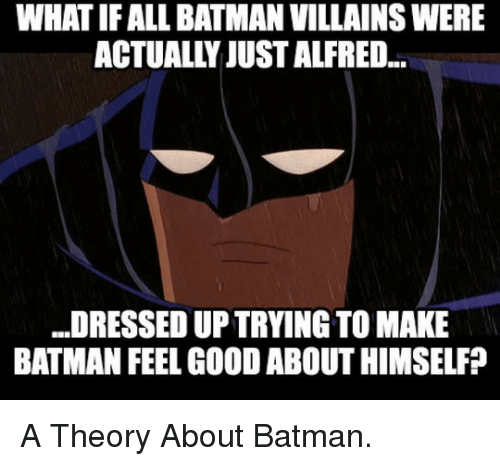 batman villains: WHAT IF ALL BATMAN VILLAINS WERE  ACTUALLY JUST ALFRED...  DRESSED UP TRYING TO MAKE  BATMAN FEEL GOOD ABOUT HIMSELF? <p>A Theory About Batman.</p>