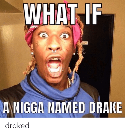 Draked: WHAT IF  ANIGGA NAMED DRAKE draked