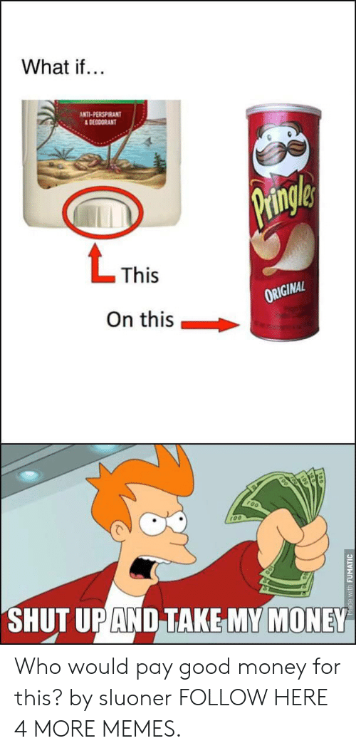 Shut Up And Take: What if...  ANTI-PERSPIRANT  &DEODORANT  Pringle  LThis  ORIGINAL  On this  SHUT UP AND TAKE MY MONEY  Made with FUMATIC Who would pay good money for this? by sluoner FOLLOW HERE 4 MORE MEMES.
