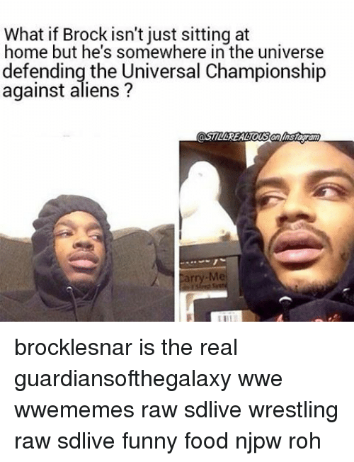 Food, Funny, and Memes: What if Brock isn't just sitting at  home but he's somewhere in the universe  defending the Universal Championship  against aliens? brocklesnar is the real guardiansofthegalaxy wwe wwememes raw sdlive wrestling raw sdlive funny food njpw roh