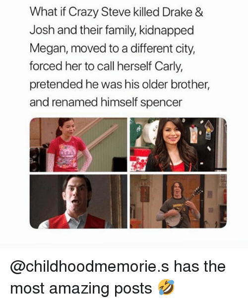 Drake & Josh: What if Crazy Steve killed Drake &  Josh and their family, kidnapped  Megan, moved to a different city  forced her to call herself Carly,  pretended he was his older brother,  and renamed himself spencer @childhoodmemorie.s has the most amazing posts 🤣