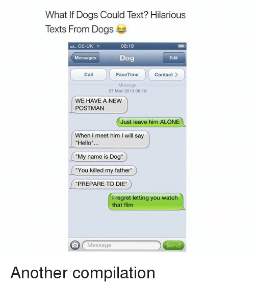 """Being Alone, Dogs, and Funny: What If Dogs Could Text? Hilarious  Texts From Dogs  .. 02-UK o  08:19  Dog  Messages  Edit  Call  Contact>  Message  27 Mar 2013 08:10  WE HAVE A NEW  POSTMAN  Just leave him ALONE  When I meet him I will say  """"Hello""""...  """"My name is Dog""""  """"You killed my father""""  PREPARE TO DIE""""  I regret letting you watch  that film  Message  Send Another compilation"""