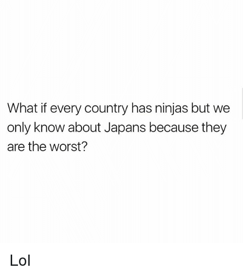 Lol, Memes, and The Worst: What if every country has ninjas but we  only know about Japans because they  are the worst? Lol